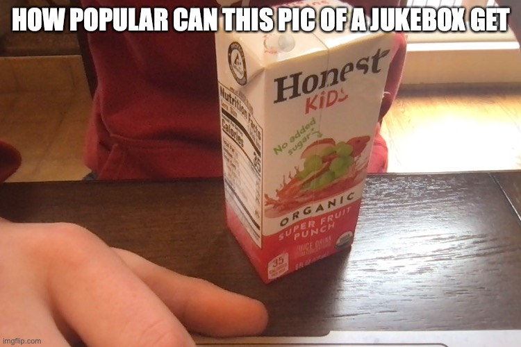 Juicebox |  HOW POPULAR CAN THIS PIC OF A JUKEBOX GET | image tagged in juice,box | made w/ Imgflip meme maker