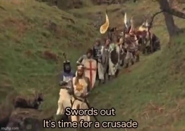 Swords out it's time for a crusade | image tagged in swords out it's time for a crusade | made w/ Imgflip meme maker