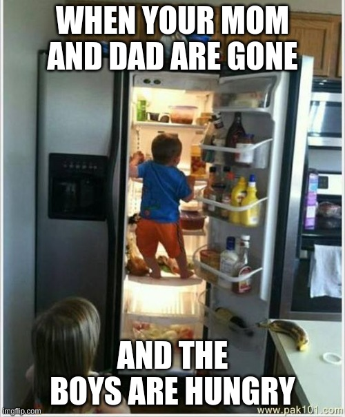 when the boys are hungry |  WHEN YOUR MOM AND DAD ARE GONE; AND THE BOYS ARE HUNGRY | image tagged in baby getting food from fridge | made w/ Imgflip meme maker