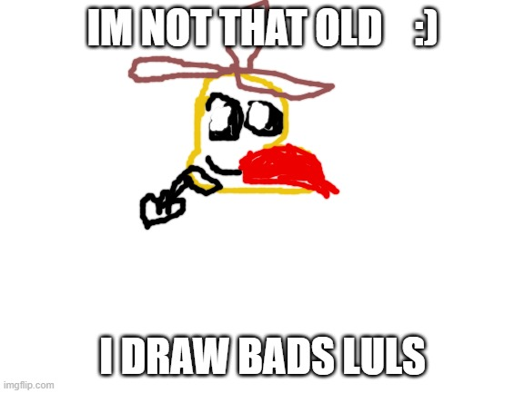 Blank White Template | IM NOT THAT OLD    :) I DRAW BADS LULS | image tagged in blank white template | made w/ Imgflip meme maker