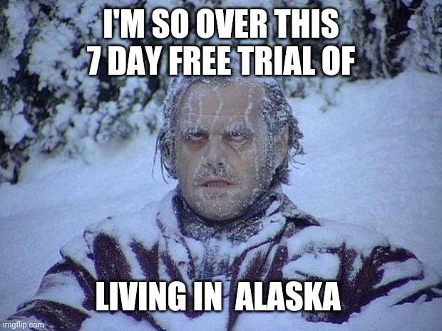 Jack Nicholson The Shining Snow |  I'M SO OVER THIS 7 DAY FREE TRIAL OF; LIVING IN  ALASKA | image tagged in memes,jack nicholson the shining snow | made w/ Imgflip meme maker