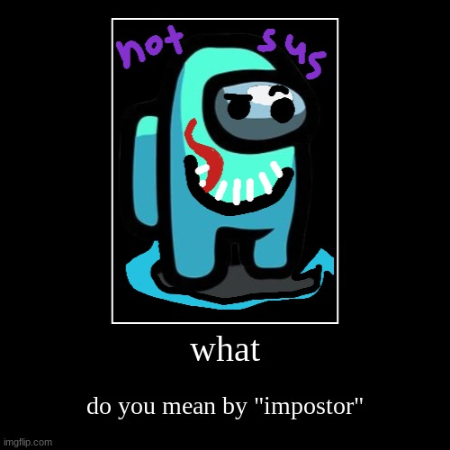 "Not Sus | what | do you mean by ""impostor"" 