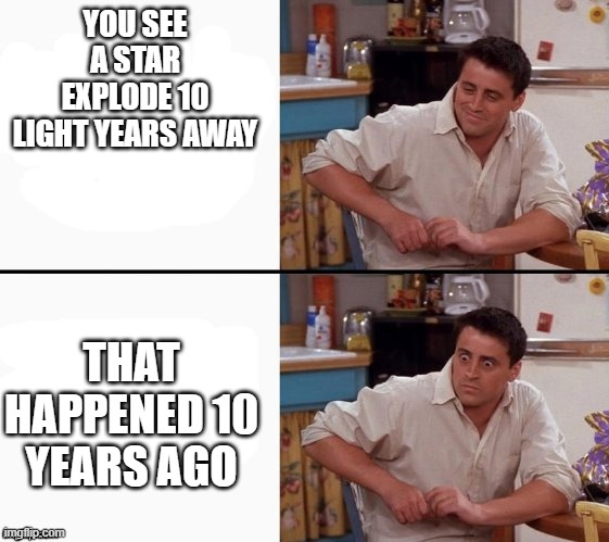 Comprehending Joey |  YOU SEE A STAR EXPLODE 10 LIGHT YEARS AWAY; THAT HAPPENED 10 YEARS AGO | image tagged in comprehending joey,stars | made w/ Imgflip meme maker