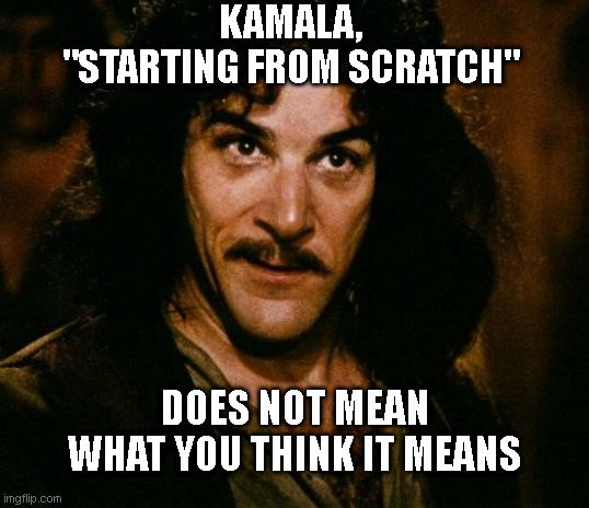 "Inigo Montoya |  KAMALA, ""STARTING FROM SCRATCH""; DOES NOT MEAN WHAT YOU THINK IT MEANS 