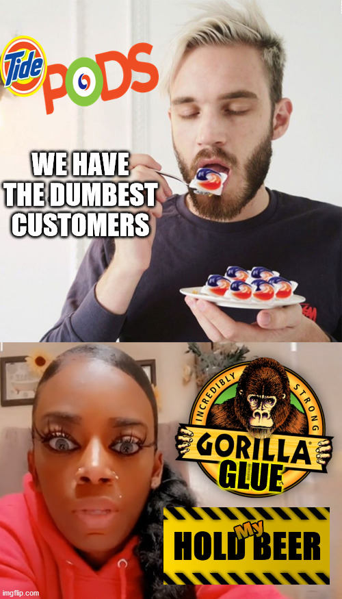 the newest challenge |  WE HAVE THE DUMBEST CUSTOMERS; GLUE | image tagged in gorilla glue,tide pod challenge,stupid people,here's your sign,dumb people | made w/ Imgflip meme maker