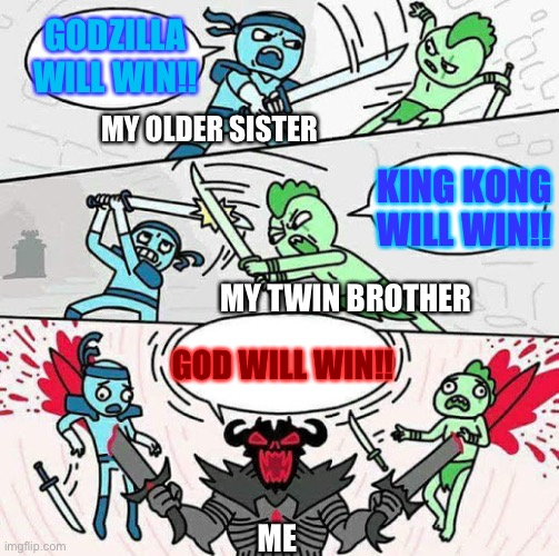 God always wins right? |  GODZILLA WILL WIN!! MY OLDER SISTER; KING KONG WILL WIN!! MY TWIN BROTHER; GOD WILL WIN!! ME | image tagged in sword fight,god,godzilla,king kong,who would win,siblings | made w/ Imgflip meme maker