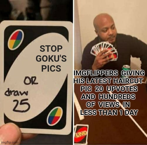 UNO Draw 25 Cards Meme | STOP GOKU'S PICS IMGFLIPPERS  GIVING HIS LATEST HAIRCUT  PIC  20  UPVOTES AND  HUNDREDS  OF  VIEWS  IN  LESS THAN 1 DAY | image tagged in memes,uno draw 25 cards | made w/ Imgflip meme maker