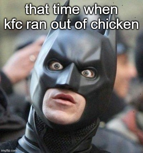 ye world is coming to an end |  that time when kfc ran out of chicken | image tagged in shocked batman,kfc | made w/ Imgflip meme maker