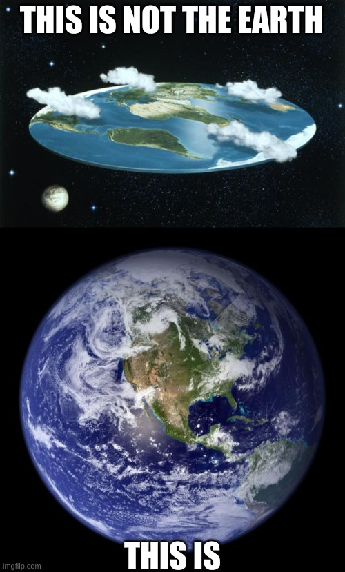 The earth is not flat |  THIS IS NOT THE EARTH; THIS IS | image tagged in flat earth,earth,roasttheflatearthers | made w/ Imgflip meme maker