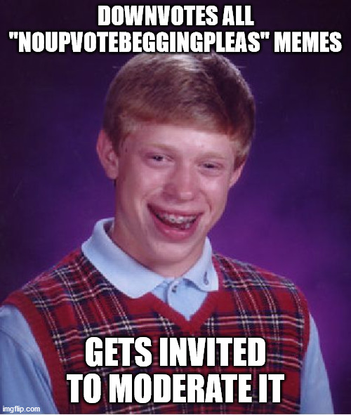 "HOW!? |  DOWNVOTES ALL ""NOUPVOTEBEGGINGPLEAS"" MEMES; GETS INVITED TO MODERATE IT 