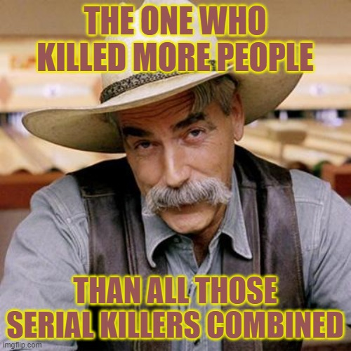 THE ONE WHO KILLED MORE PEOPLE THAN ALL THOSE SERIAL KILLERS COMBINED | image tagged in sarcasm cowboy | made w/ Imgflip meme maker