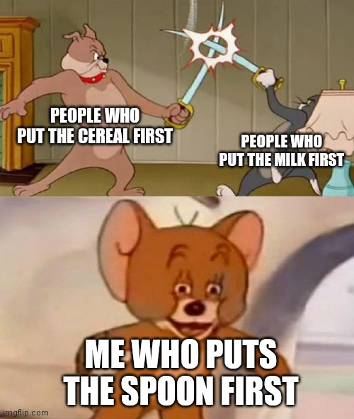 I add Spoon first, how about you? |  PEOPLE WHO PUT THE CEREAL FIRST; PEOPLE WHO PUT THE MILK FIRST; ME WHO PUTS THE SPOON FIRST | image tagged in tom and jerry swordfight,cereal,milk,spoon,demotivationals,polish jerry | made w/ Imgflip meme maker