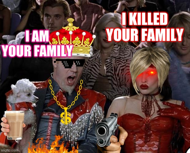 Mugatu So Hot Right Now |  I KILLED YOUR FAMILY; I AM YOUR FAMILY | image tagged in memes,mugatu so hot right now | made w/ Imgflip meme maker