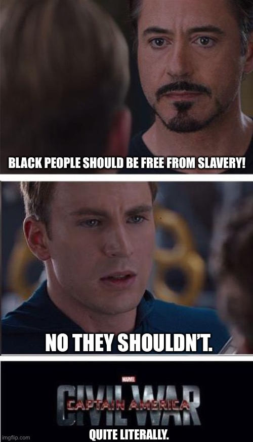 Civil war |  BLACK PEOPLE SHOULD BE FREE FROM SLAVERY! NO THEY SHOULDN'T. QUITE LITERALLY. | image tagged in memes,marvel civil war 2 | made w/ Imgflip meme maker