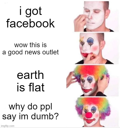 Clown Applying Makeup |  i got facebook; wow this is a good news outlet; earth is flat; why do ppl say im dumb? | image tagged in memes,clown applying makeup | made w/ Imgflip meme maker