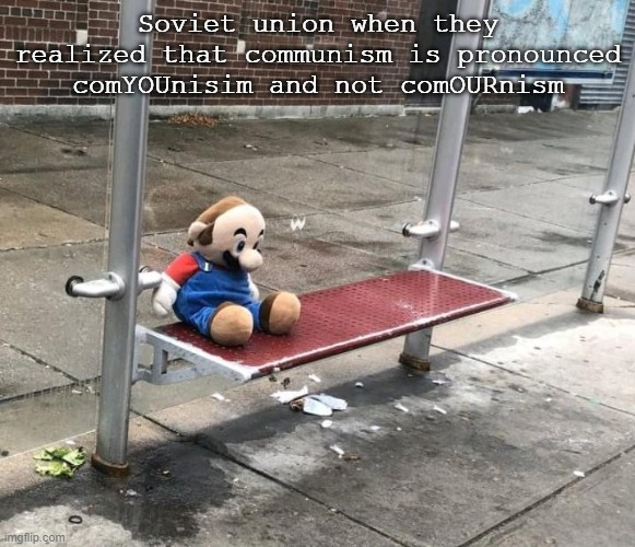 *sad communism noises* |  Soviet union when they realized that communism is pronounced comYOUnisim and not comOURnism | image tagged in mario,mario bus stop,communism,soviet union | made w/ Imgflip meme maker