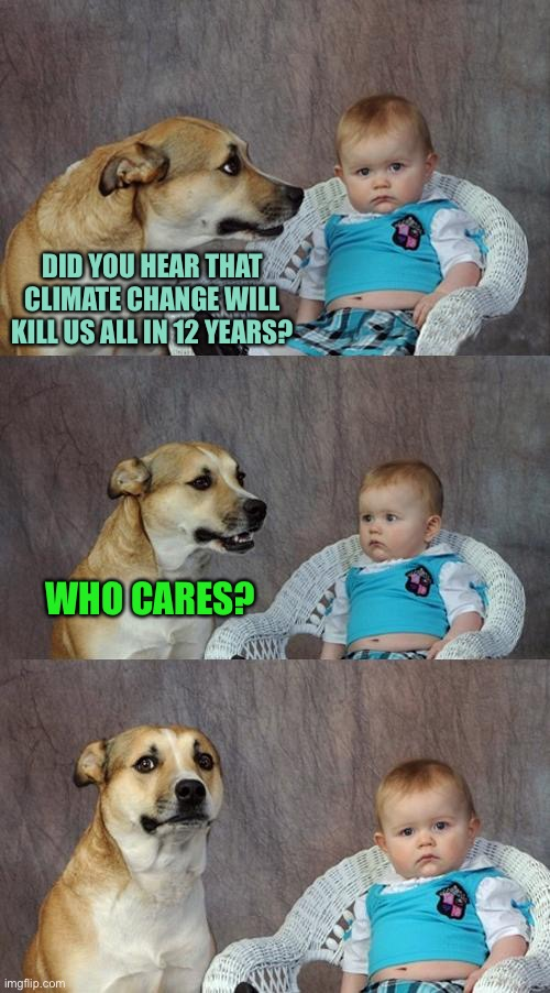 Dad Joke Dog |  DID YOU HEAR THAT CLIMATE CHANGE WILL KILL US ALL IN 12 YEARS? WHO CARES? | image tagged in memes,dad joke dog | made w/ Imgflip meme maker