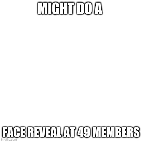 I might |  MIGHT DO A; FACE REVEAL AT 49 MEMBERS | image tagged in memes,blank transparent square | made w/ Imgflip meme maker