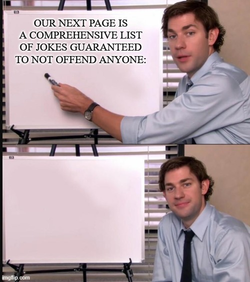 boohoo |  OUR NEXT PAGE IS A COMPREHENSIVE LIST OF JOKES GUARANTEED TO NOT OFFEND ANYONE: | image tagged in jim halpert pointing to whiteboard,internet,offended,words that offend liberals | made w/ Imgflip meme maker