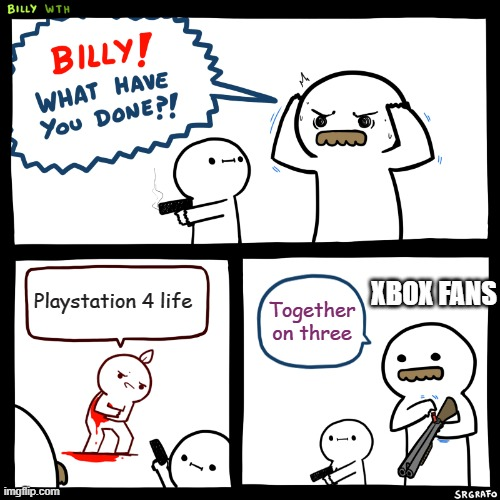 Billy, What Have You Done |  XBOX FANS; Playstation 4 life; Together on three | image tagged in billy what have you done | made w/ Imgflip meme maker