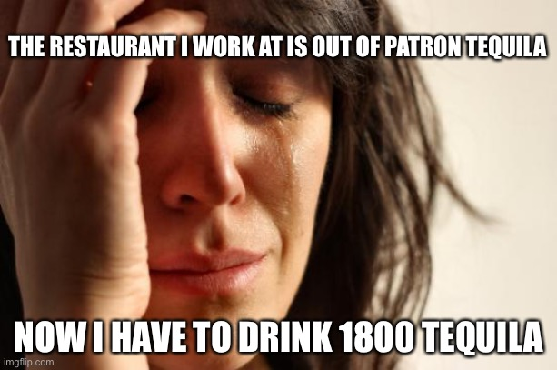 Tequila |  THE RESTAURANT I WORK AT IS OUT OF PATRON TEQUILA; NOW I HAVE TO DRINK 1800 TEQUILA | image tagged in memes,first world problems,tequila | made w/ Imgflip meme maker