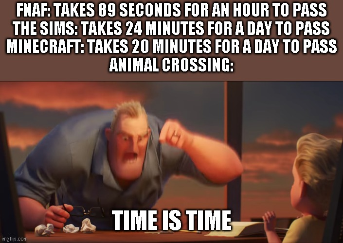 Time is time |  FNAF: TAKES 89 SECONDS FOR AN HOUR TO PASS THE SIMS: TAKES 24 MINUTES FOR A DAY TO PASS MINECRAFT: TAKES 20 MINUTES FOR A DAY TO PASS ANIMAL CROSSING:; TIME IS TIME | image tagged in math is math,memes,fnaf,the sims,minecraft,animal crossing | made w/ Imgflip meme maker