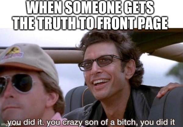 you crazy son of a bitch, you did it |  WHEN SOMEONE GETS THE TRUTH TO FRONT PAGE | image tagged in you crazy son of a bitch you did it,congrats,i love you,memes,front page,truth | made w/ Imgflip meme maker