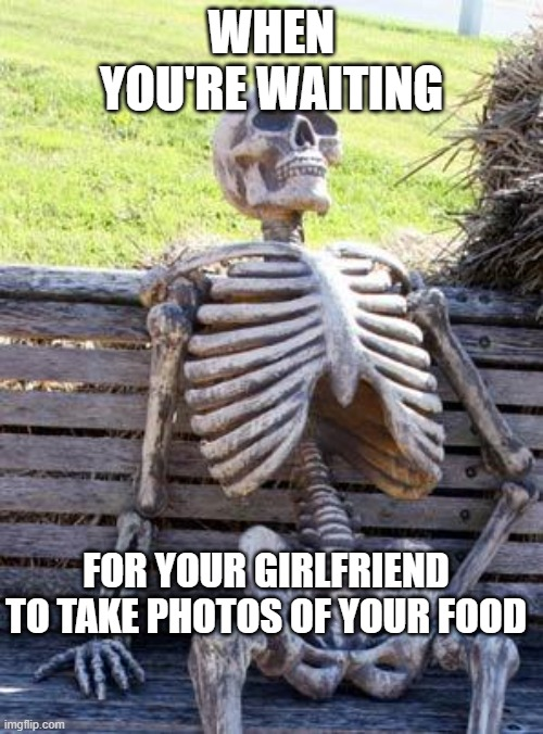 I'm still waiting |  WHEN YOU'RE WAITING; FOR YOUR GIRLFRIEND TO TAKE PHOTOS OF YOUR FOOD | image tagged in memes,waiting skeleton | made w/ Imgflip meme maker