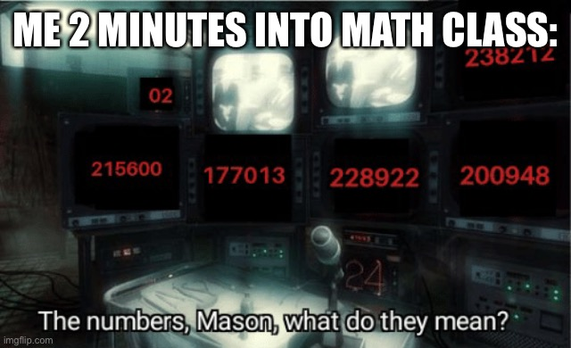 ME 2 MINUTES INTO MATH CLASS: | image tagged in funny memes,memes,school | made w/ Imgflip meme maker