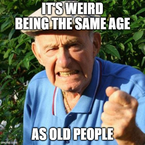 Aging sucks |  IT'S WEIRD BEING THE SAME AGE; AS OLD PEOPLE | image tagged in angry old man,old,old age,what if i told you,aging,getting older | made w/ Imgflip meme maker