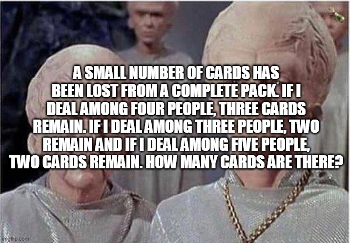The Card Question |  A SMALL NUMBER OF CARDS HAS BEEN LOST FROM A COMPLETE PACK. IF I DEAL AMONG FOUR PEOPLE, THREE CARDS REMAIN. IF I DEAL AMONG THREE PEOPLE, TWO REMAIN AND IF I DEAL AMONG FIVE PEOPLE, TWO CARDS REMAIN. HOW MANY CARDS ARE THERE? | image tagged in brainiac | made w/ Imgflip meme maker