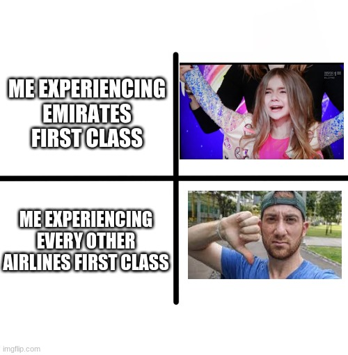 Remember kids, If you want to experience the best first class service, Fly Emirates |  ME EXPERIENCING EMIRATES FIRST CLASS; ME EXPERIENCING EVERY OTHER AIRLINES FIRST CLASS | image tagged in memes,blank starter pack,valentina,emirates,first class | made w/ Imgflip meme maker