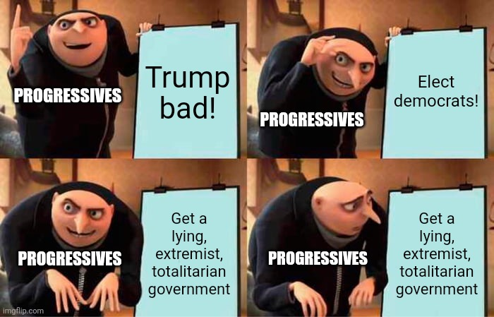 Progressives' plan |  Trump bad! Elect democrats! PROGRESSIVES; PROGRESSIVES; Get a lying, extremist, totalitarian government; Get a lying, extremist, totalitarian government; PROGRESSIVES; PROGRESSIVES | image tagged in memes,gru's plan,biden,harris,democrats,totalitarianism | made w/ Imgflip meme maker