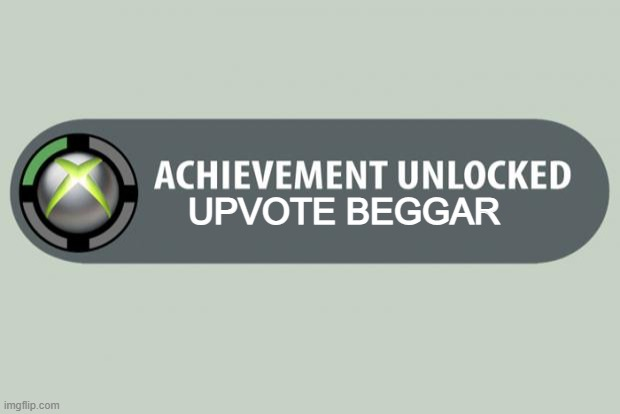 The easiest achievement to get |  UPVOTE BEGGAR | image tagged in achievement unlocked | made w/ Imgflip meme maker
