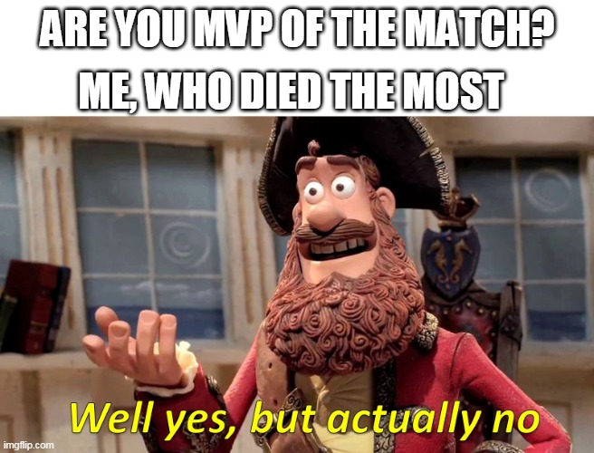 Well yes, but actually no |  ME, WHO DIED THE MOST; ARE YOU MVP OF THE MATCH? | image tagged in well yes but actually no | made w/ Imgflip meme maker