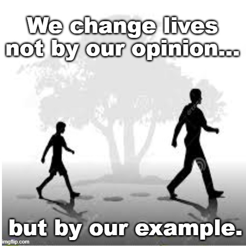 Change by Example |  We change lives not by our opinion... but by our example. | image tagged in example mentoring leadership | made w/ Imgflip meme maker