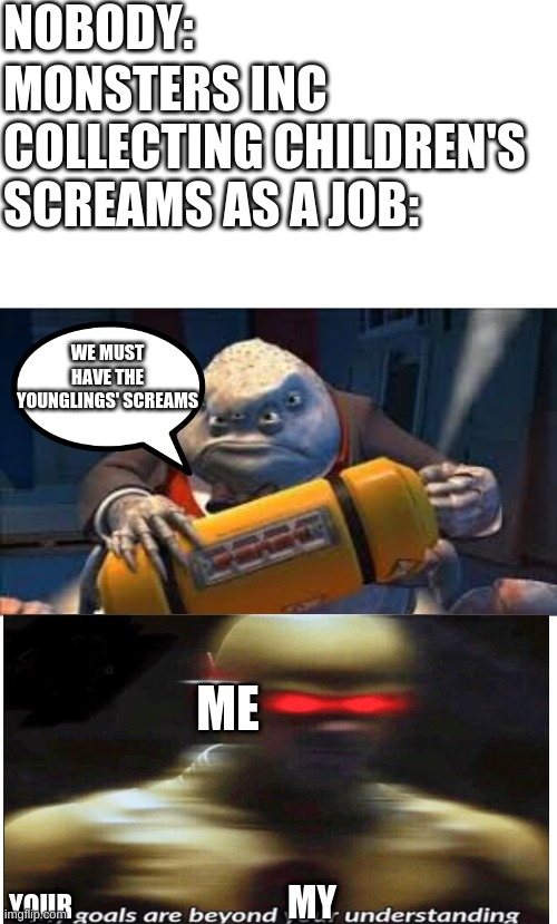 WE NEED THEIR SCREAMS |  NOBODY:; MONSTERS INC COLLECTING CHILDREN'S SCREAMS AS A JOB:; WE MUST HAVE THE YOUNGLINGS' SCREAMS; ME; MY; YOUR | image tagged in contained screams,confusion | made w/ Imgflip meme maker