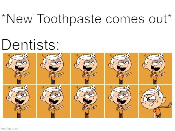 9 out of 10 Dentists recommend meme V6 |  *New Toothpaste comes out*; Dentists: | image tagged in blank white template,dentist,toothpaste,funny memes,the loud house | made w/ Imgflip meme maker