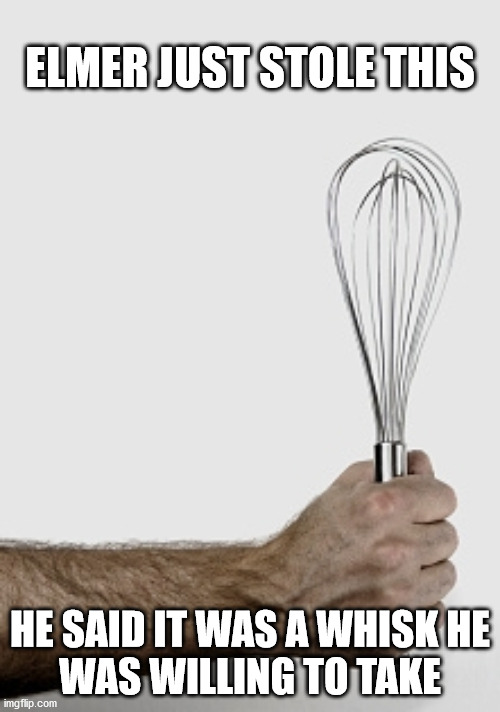 Elmer stole a whisk |  ELMER JUST STOLE THIS; HE SAID IT WAS A WHISK HE WAS WILLING TO TAKE | image tagged in haiku,elmer fudd,bad pun,steal,cooking | made w/ Imgflip meme maker