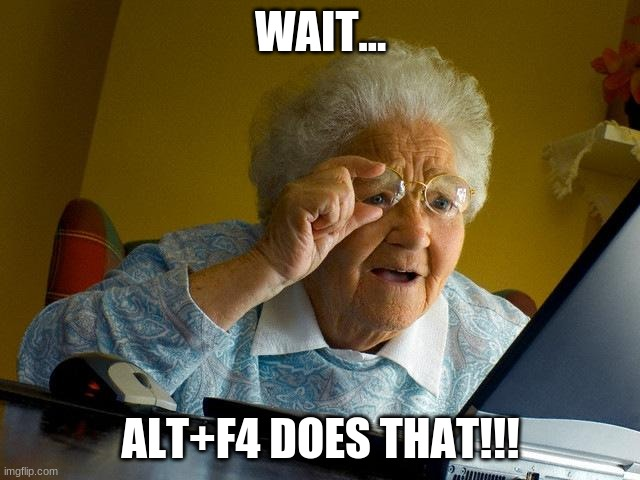 Grandma Finds The Internet |  WAIT... ALT+F4 DOES THAT!!! | image tagged in memes,grandma finds the internet,ha ha tags go brr,grandma,computer,old lady at computer | made w/ Imgflip meme maker