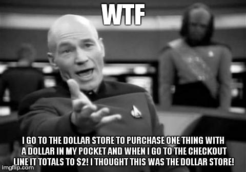 The Dollar Store: What A Ripoff  | WTF I GO TO THE DOLLAR STORE TO PURCHASE ONE THING WITH A DOLLAR IN MY POCKET AND WHEN I GO TO THE CHECKOUT LINE IT TOTALS TO $2! I THOUGHT  | image tagged in memes,picard wtf | made w/ Imgflip meme maker