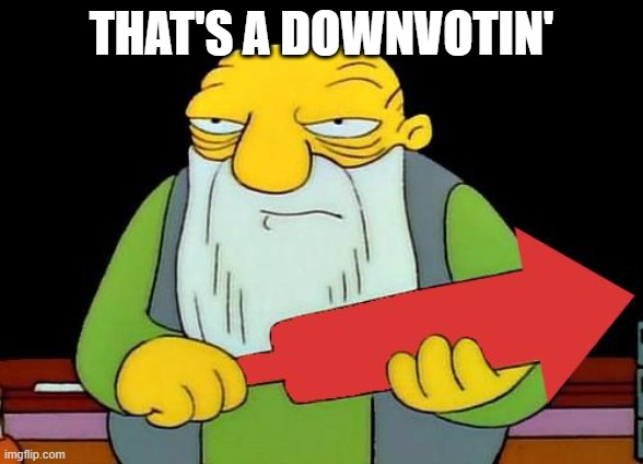 That's a downvotin' v2 | THAT'S A DOWNVOTIN' | image tagged in that's a downvotin' v2 | made w/ Imgflip meme maker