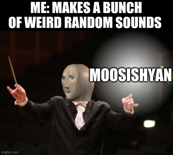 MOOSISHYAN |  ME: MAKES A BUNCH OF WEIRD RANDOM SOUNDS; MOOSISHYAN | image tagged in moozak | made w/ Imgflip meme maker