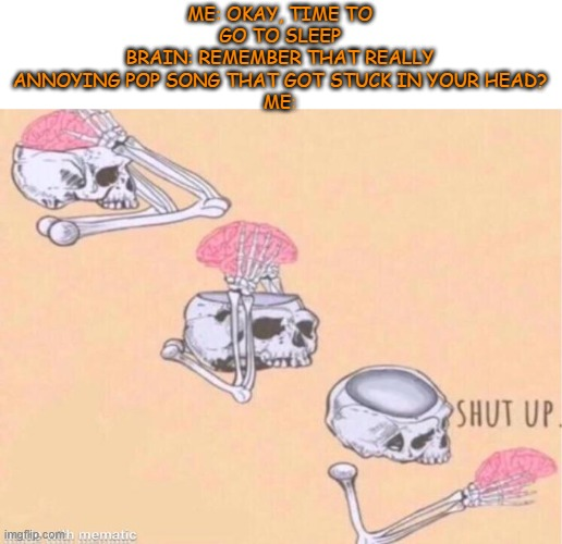 shut up |  ME: OKAY, TIME TO GO TO SLEEP BRAIN: REMEMBER THAT REALLY ANNOYING POP SONG THAT GOT STUCK IN YOUR HEAD? ME: | image tagged in skeleton shut up meme,brain,memes,funny | made w/ Imgflip meme maker