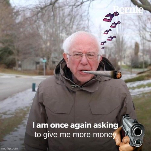 Bernie I Am Once Again Asking For Your Support |  to give me more money | image tagged in memes,bernie i am once again asking for your support | made w/ Imgflip meme maker