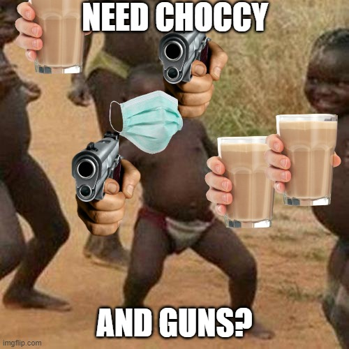 choccy and gun chear leaders(to ideas in one) |  NEED CHOCCY; AND GUNS? | image tagged in memes,third world success kid | made w/ Imgflip meme maker