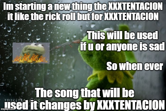 XXXTENTACION changes |  Im starting a new thing the XXXTENTACION it like the rick roll but for XXXTENTACION; This will be used if u or anyone is sad; So when ever; The song that will be used it changes by XXXTENTACION | image tagged in kermit window | made w/ Imgflip meme maker