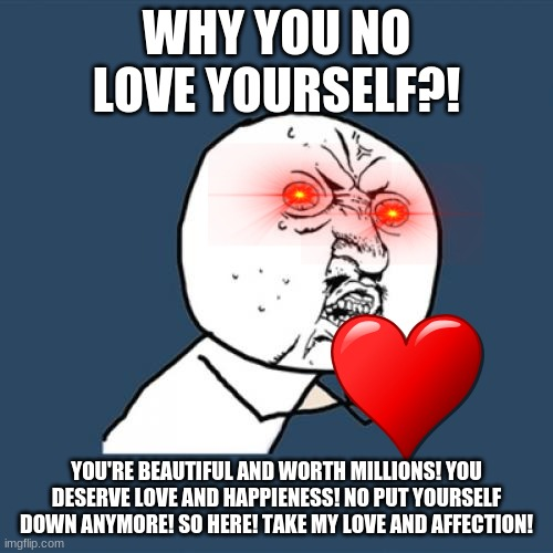 Y U No |  WHY YOU NO LOVE YOURSELF?! YOU'RE BEAUTIFUL AND WORTH MILLIONS! YOU DESERVE LOVE AND HAPPIENESS! NO PUT YOURSELF DOWN ANYMORE! SO HERE! TAKE MY LOVE AND AFFECTION! | image tagged in memes,y u no | made w/ Imgflip meme maker