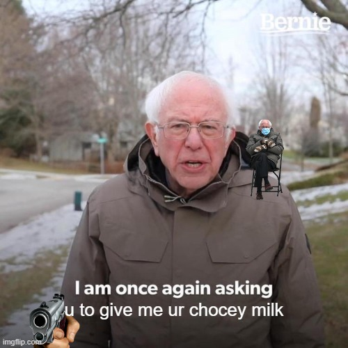 choccy milk |  u to give me ur chocey milk | image tagged in memes,bernie i am once again asking for your support | made w/ Imgflip meme maker