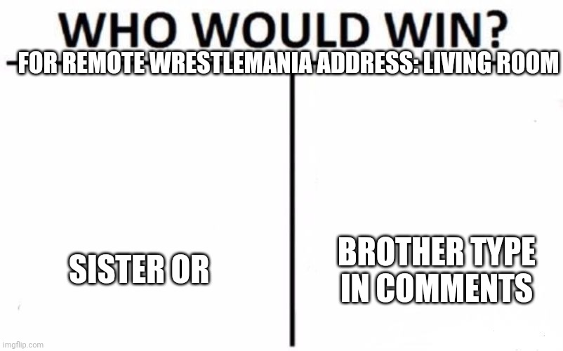 Remote Fight |  FOR REMOTE WRESTLEMANIA ADDRESS: LIVING ROOM; SISTER OR; BROTHER TYPE IN COMMENTS | image tagged in memes,who would win | made w/ Imgflip meme maker